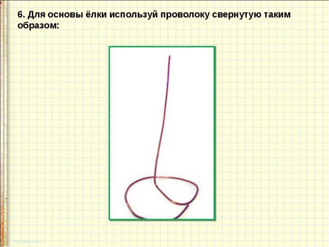 6. Для основы ёлки используй проволоку свернутую таким образом: