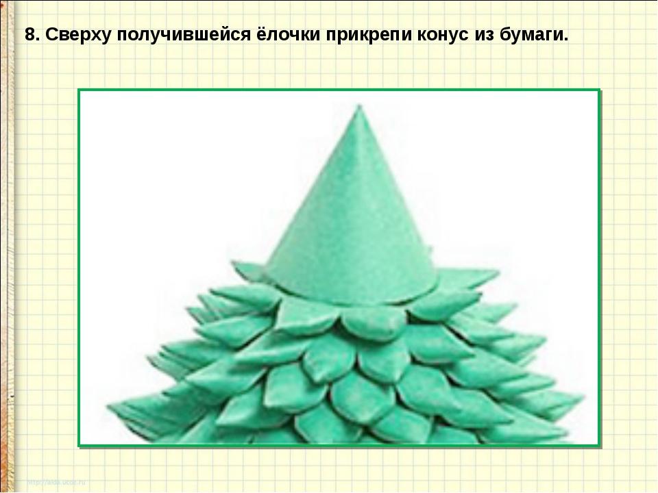 8. Сверху получившейся ёлочки прикрепи конус из бумаги.