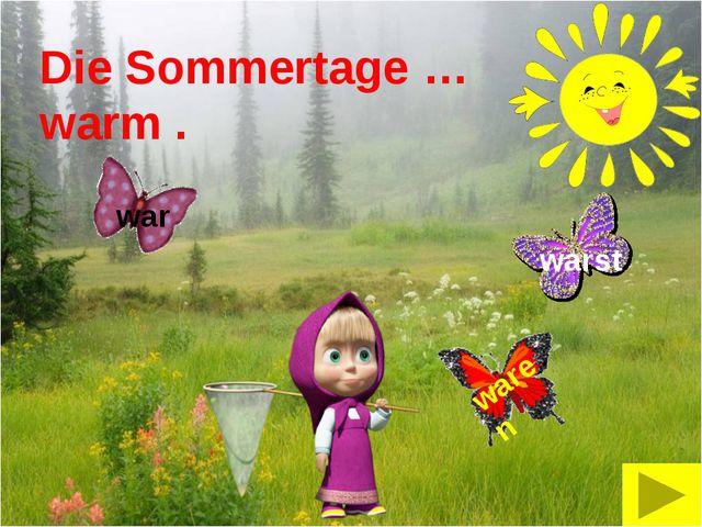 Die Sommertage … warm . warst war waren