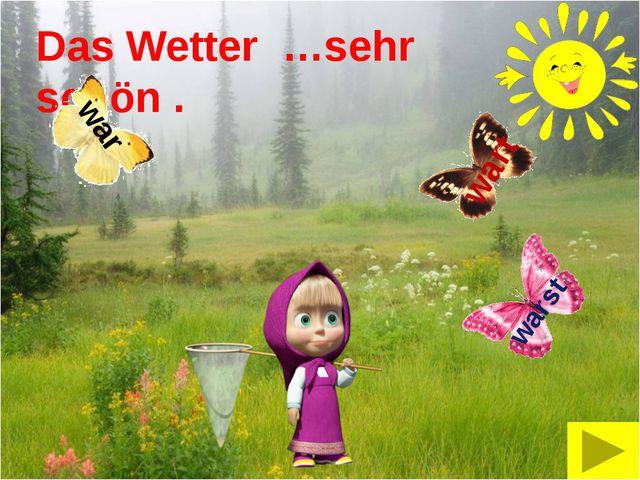 Das Wetter …sehr schön . warst wart war