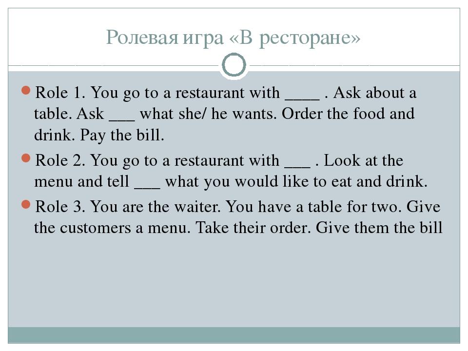 Ролевая игра «В ресторане» Role 1. You go to a restaurant with ____ . Ask abo...
