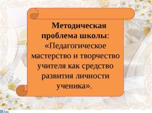 Методическая проблема школы: «Педагогическое мастерство и творчество учителя