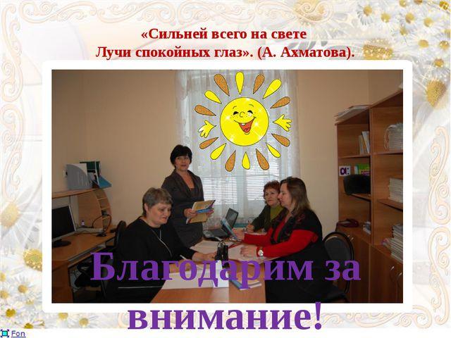«Сильней всего на свете Лучи спокойных глаз». (А. Ахматова). Благодарим за вн...
