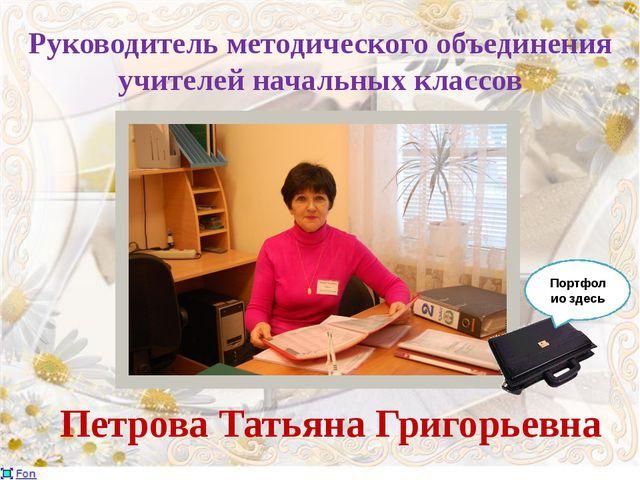 Руководитель методического объединения учителей начальных классов Петрова Тат...