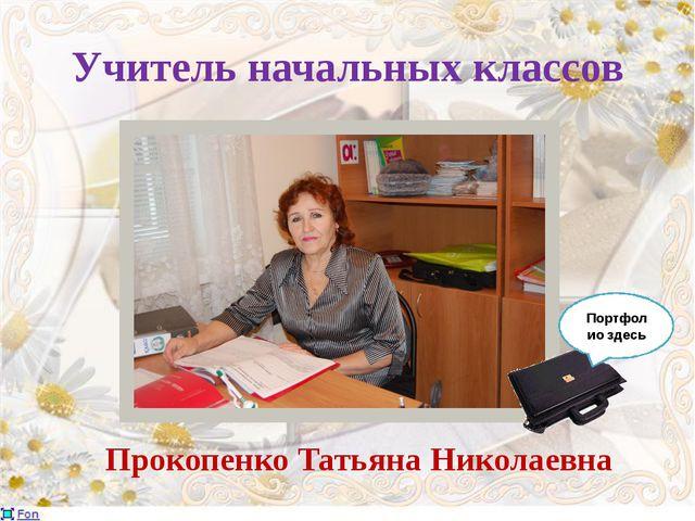 Учитель начальных классов Прокопенко Татьяна Николаевна Портфолио здесь