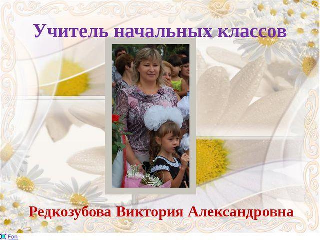 Учитель начальных классов Редкозубова Виктория Александровна