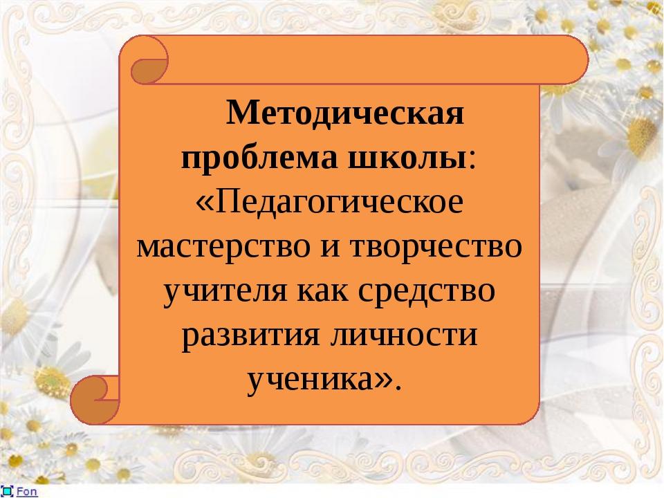Методическая проблема школы: «Педагогическое мастерство и творчество учителя...