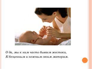 О да, мы к ним часто бываем жестоки, К бесценным и нежным своим матерям.