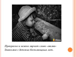 Прекрасно и нежно звучит слово «мама» Знакомое с детских беспомощных лет.