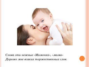 Слова эти нежные «Мамочка», «мама» Дороже мне всяких торжественных слов.