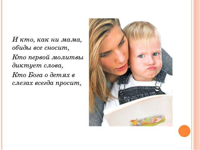 И кто, как ни мама, обиды все сносит, Кто первой молитвы диктует слова, Кто...