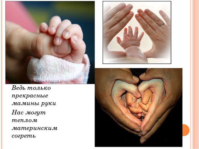 Ведь только прекрасные мамины руки Нас могут теплом материнским согреть