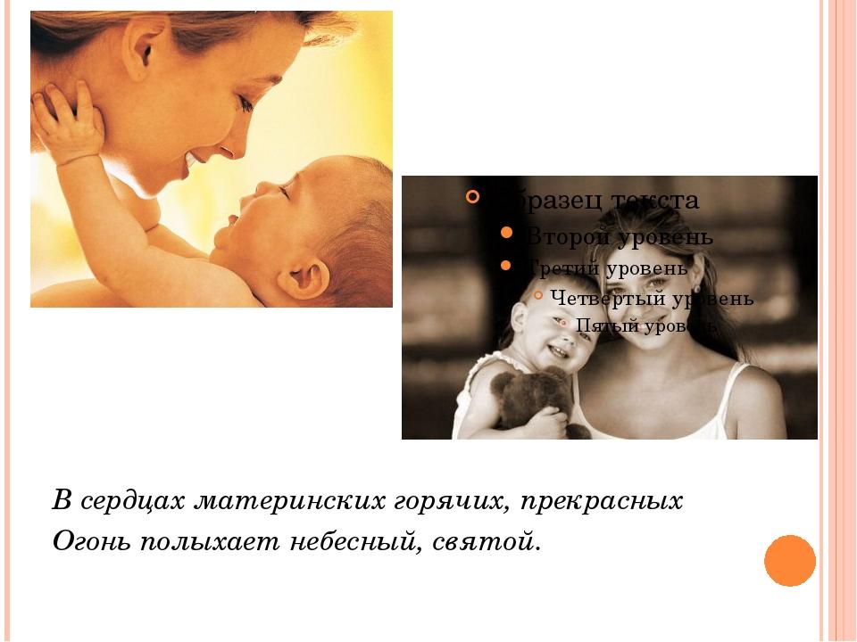 В сердцах материнских горячих, прекрасных Огонь полыхает небесный, святой.