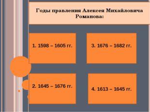 1. 1598 – 1605 гг.  2. 1645 – 1676 гг. 4. 1613 – 1645 гг. 3. 1676 – 1682 гг.