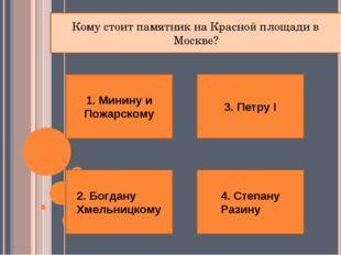 1. Минину и Пожарскому 4. Степану Разину 2. Богдану Хмельницкому 3. Петру I К