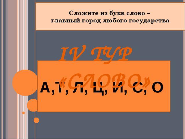 А,Т, Л, Ц, И, С, О Сложите из букв слово – главный город любого государства I...