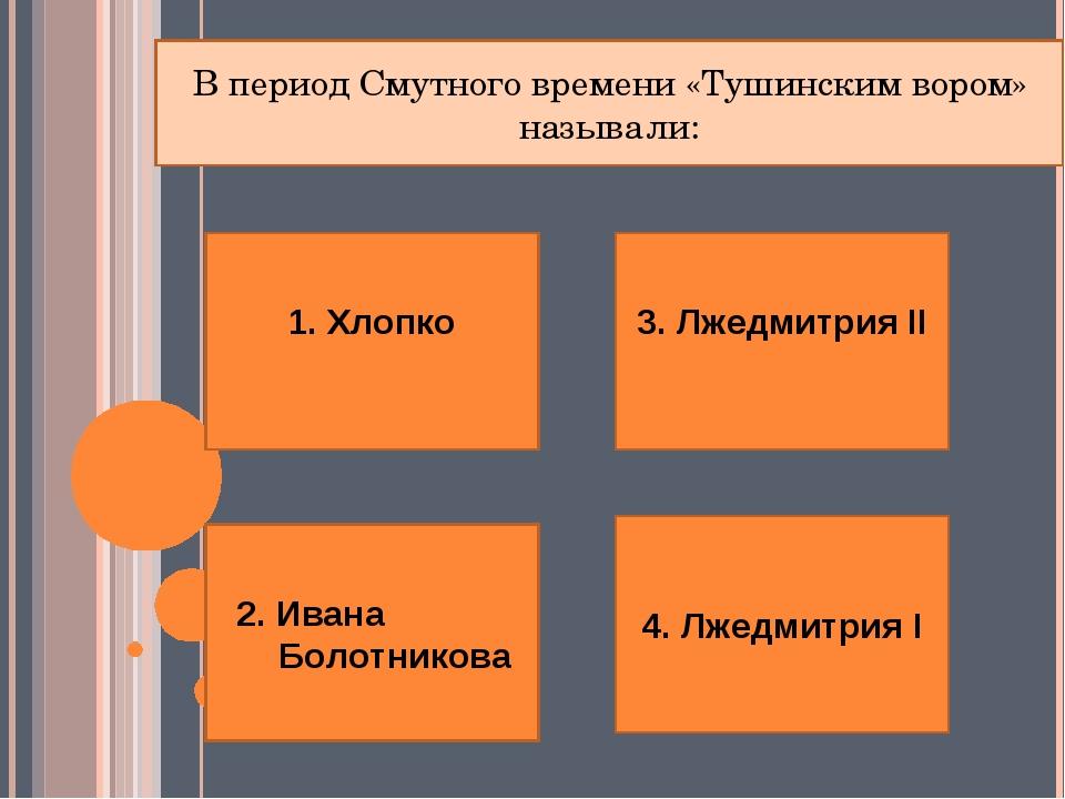 1. Хлопко 2. Ивана Болотникова 4. Лжедмитрия I 3. Лжедмитрия II В период Смут...