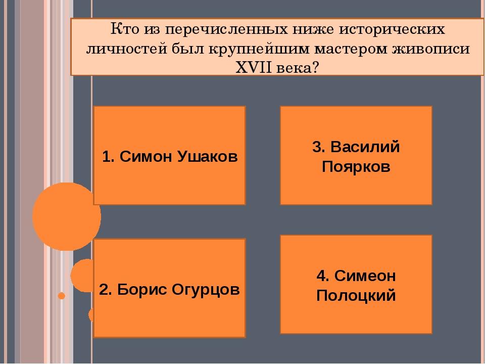1. Симон Ушаков 2. Борис Огурцов 4. Симеон Полоцкий 3. Василий Поярков Кто из...