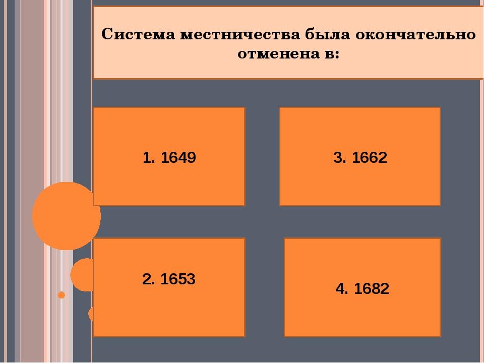 1. 1649 2. 1653 4. 1682 3. 1662 Система местничества была окончательно отмене...