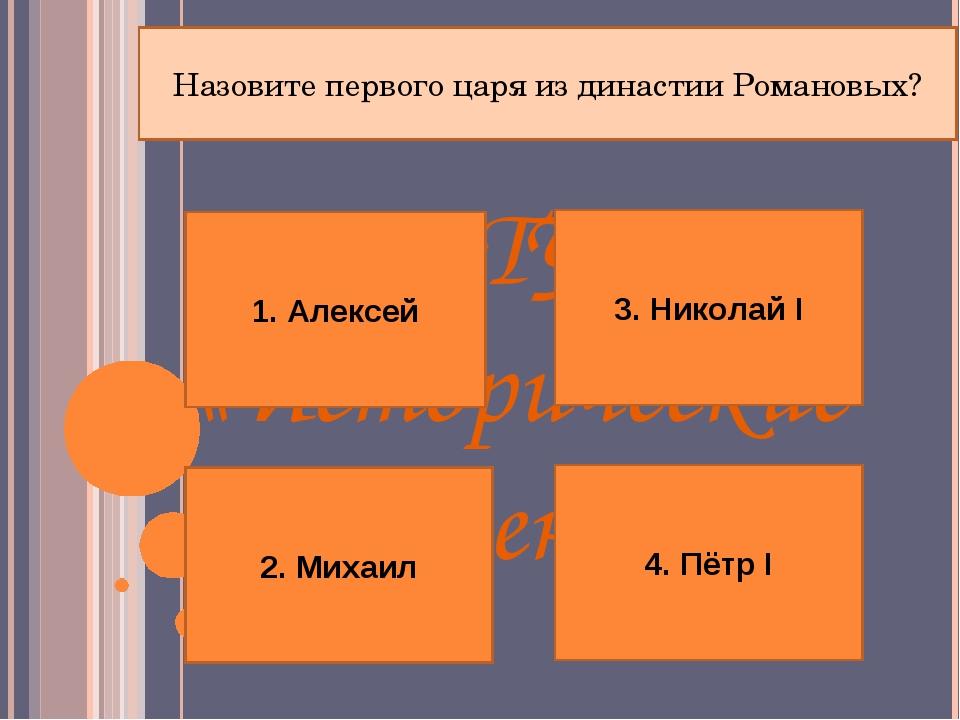 І ТУР «Исторические имена» Назовите первого царя из династии Романовых? 1. Ал...