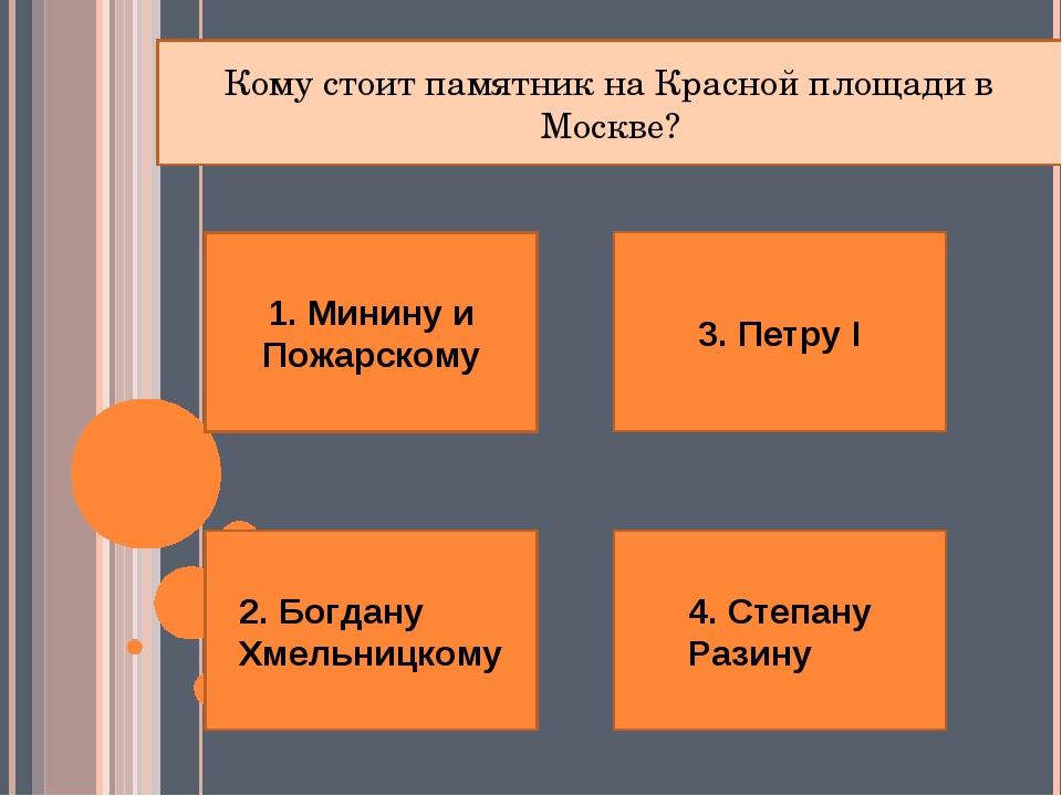 1. Минину и Пожарскому 4. Степану Разину 2. Богдану Хмельницкому 3. Петру I К...
