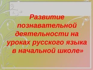 Развитие познавательной деятельности на уроках русского языка в начальной шк