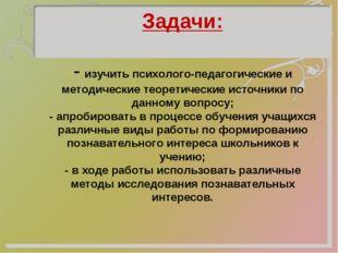 Задачи:  - изучить психолого-педагогические и методические теоретические ис