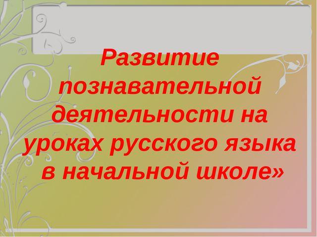 Развитие познавательной деятельности на уроках русского языка в начальной шк...