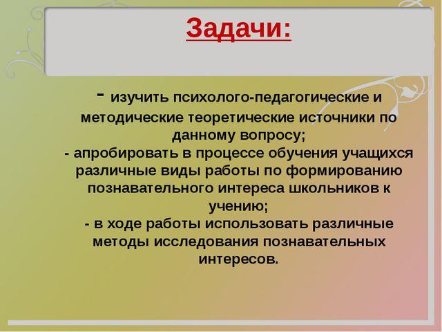 Задачи:  - изучить психолого-педагогические и методические теоретические ис...