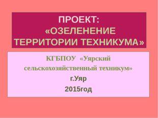 ПРОЕКТ:  «ОЗЕЛЕНЕНИЕ ТЕРРИТОРИИ ТЕХНИКУМА» КГБПОУ  «Уярский сельскохозяйстве