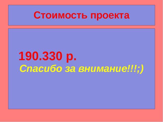 Стоимость проекта  190.330 р.                     Спасибо за внимание!!!;)