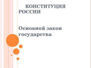 КОНСТИТУЦИЯ РОССИИ Основной закон государства