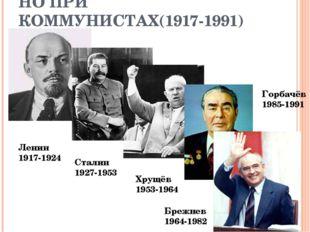 НО ПРИ КОММУНИСТАХ(1917-1991) Ленин 1917-1924 Сталин 1927-1953 Хрущёв 1953-19