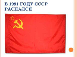 В 1991 ГОДУ СССР РАСПАЛСЯ