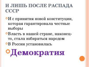 И ЛИШЬ ПОСЛЕ РАСПАДА СССР И с принятия новой конституции, которая гарантирова