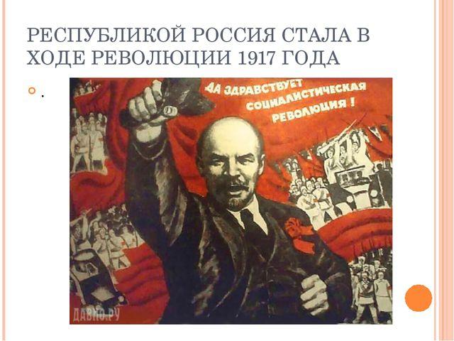 РЕСПУБЛИКОЙ РОССИЯ СТАЛА В ХОДЕ РЕВОЛЮЦИИ 1917 ГОДА .