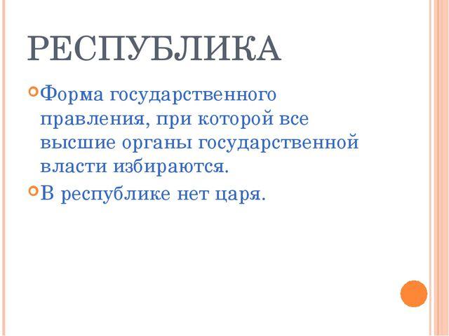 РЕСПУБЛИКА Форма государственного правления, при которой все высшие органы го...