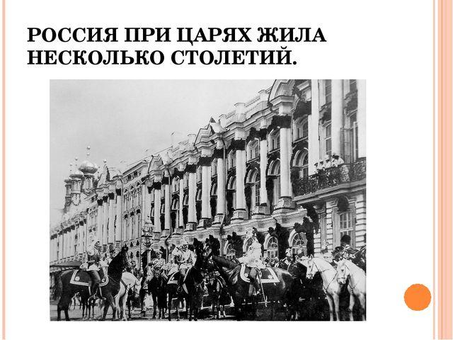 РОССИЯ ПРИ ЦАРЯХ ЖИЛА НЕСКОЛЬКО СТОЛЕТИЙ.