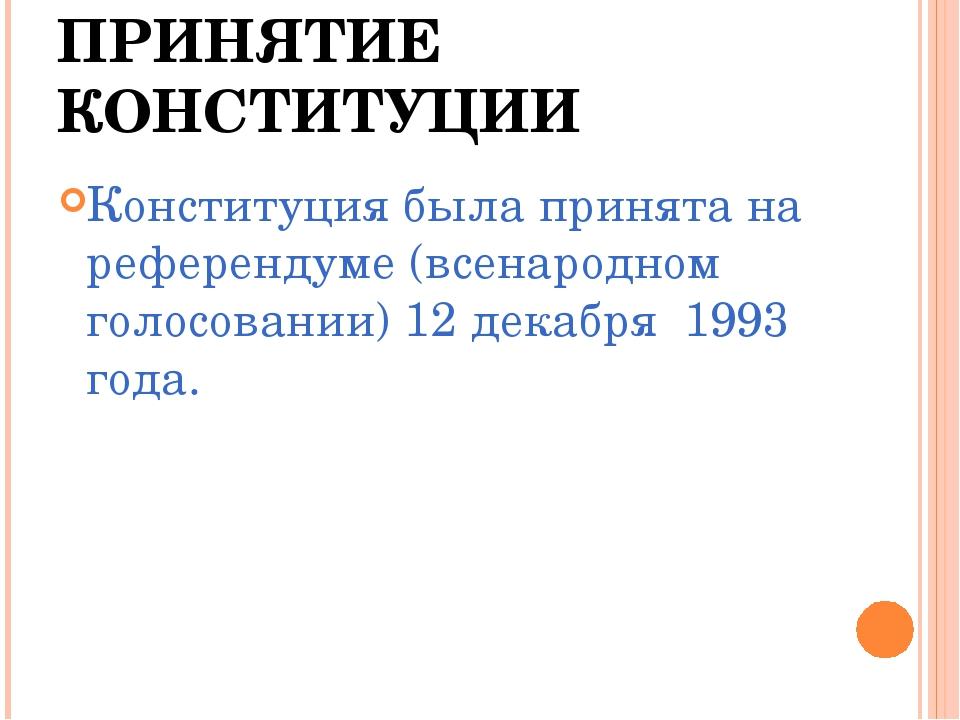 ПРИНЯТИЕ КОНСТИТУЦИИ Конституция была принята на референдуме (всенародном гол...