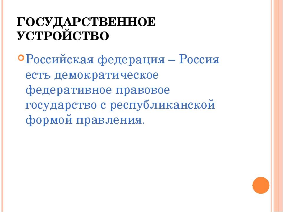 ГОСУДАРСТВЕННОЕ УСТРОЙСТВО Российская федерация – Россия есть демократическое...