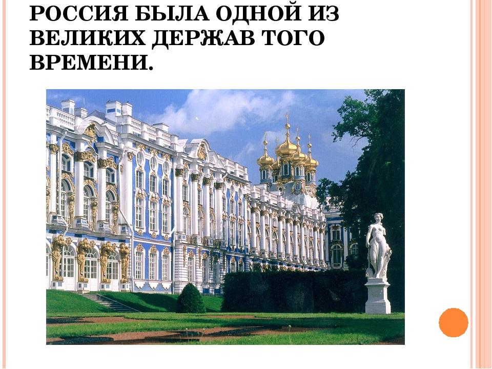 РОССИЯ БЫЛА ОДНОЙ ИЗ ВЕЛИКИХ ДЕРЖАВ ТОГО ВРЕМЕНИ.