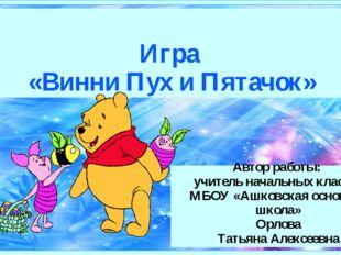 Игра «Винни Пух и Пятачок» Автор работы: учитель начальных классов МБОУ «Ашк
