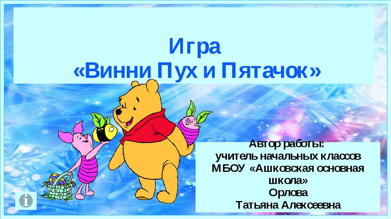 Игра «Винни Пух и Пятачок» Автор работы: учитель начальных классов МБОУ «Ашк...