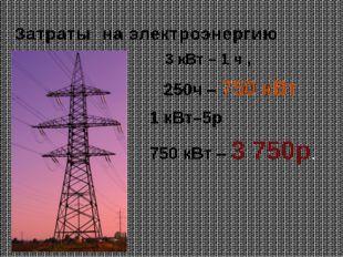 Затраты на электроэнергию 3 кВт – 1 ч , 250ч – 750 кВт 1 кВт–5р 750 кВт – 3 7