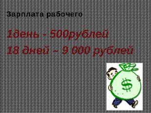 Зарплата рабочего 1день - 500рублей 18 дней – 9 000 рублей