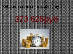 Общие затраты на работу пушки 373 625руб