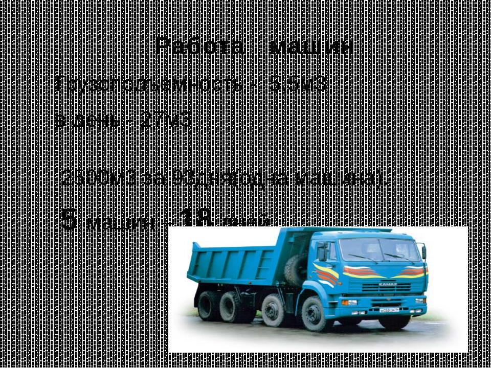 Работа машин Грузоподъемность - 5,5м3 в день - 27м3 2500м3 за 93дня(одна маши...