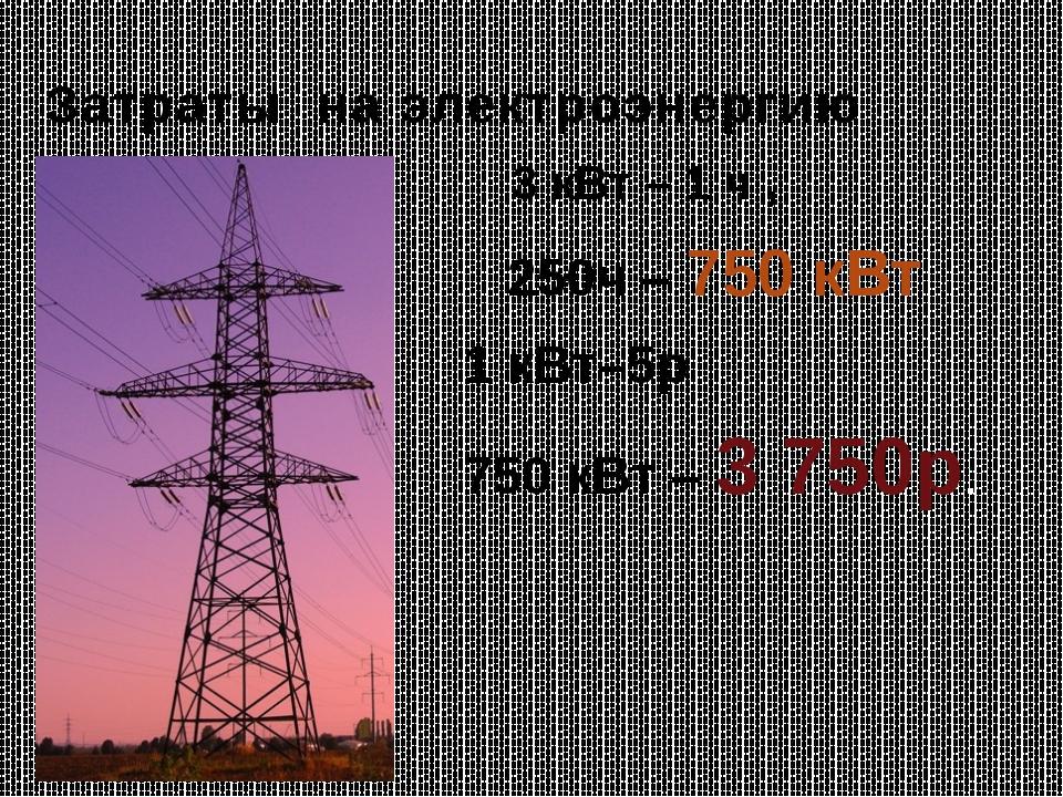 Затраты на электроэнергию 3 кВт – 1 ч , 250ч – 750 кВт 1 кВт–5р 750 кВт – 3 7...