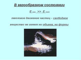 В газообразном состоянии Е кин >> Е пот тепловое движение частиц – свободное