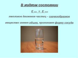 В жидком состоянии Е кин = Е пот тепловое движение частиц – скачкообразное ве